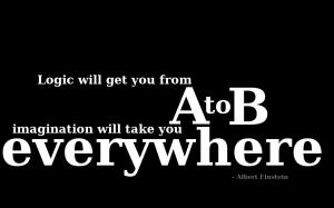 Logic will get you from A to B. Imagination will take you EVERYWHERE!